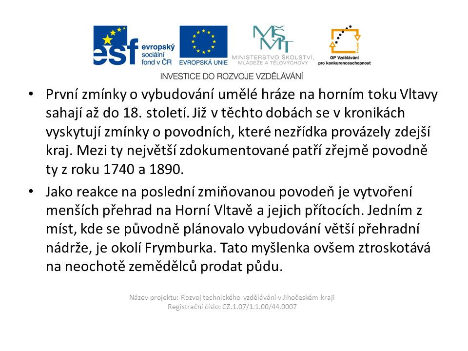 Název projektu: Rozvoj technického vzdělávání v Jihočeském kraji Registrační číslo: CZ.1.07/1.1.00/44.0007 První zmínky o vybudování umělé hráze na horním toku Vltavy sahají až do 18.