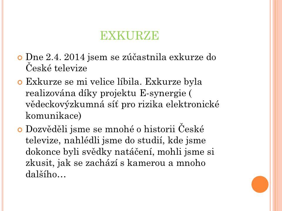 EXKURZE Dne 2.4. 2014 jsem se zúčastnila exkurze do České televize Exkurze se mi velice líbila.