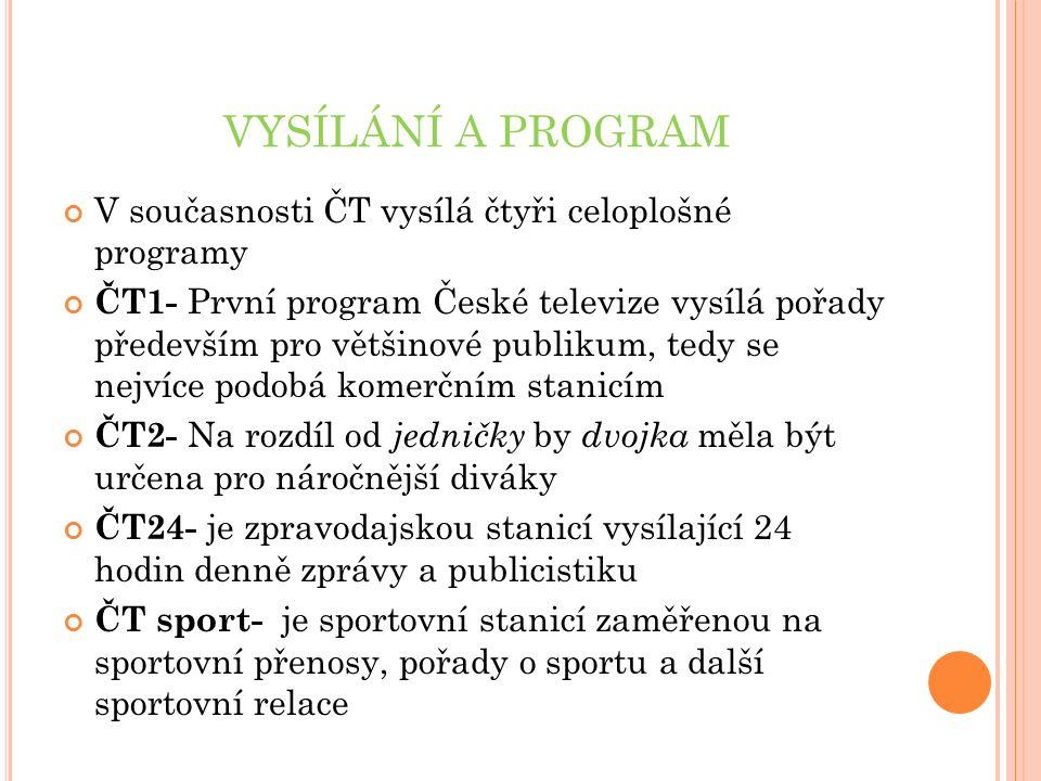 VYSÍLÁNÍ A PROGRAM V současnosti ČT vysílá čtyři celoplošné programy ČT1- První program České televize vysílá pořady především pro většinové publikum, tedy se nejvíce podobá komerčním stanicím ČT2- Na rozdíl od jedničky by dvojka měla být určena pro náročnější diváky ČT24- je zpravodajskou stanicí vysílající 24 hodin denně zprávy a publicistiku ČT sport- je sportovní stanicí zaměřenou na sportovní přenosy, pořady o sportu a další sportovní relace