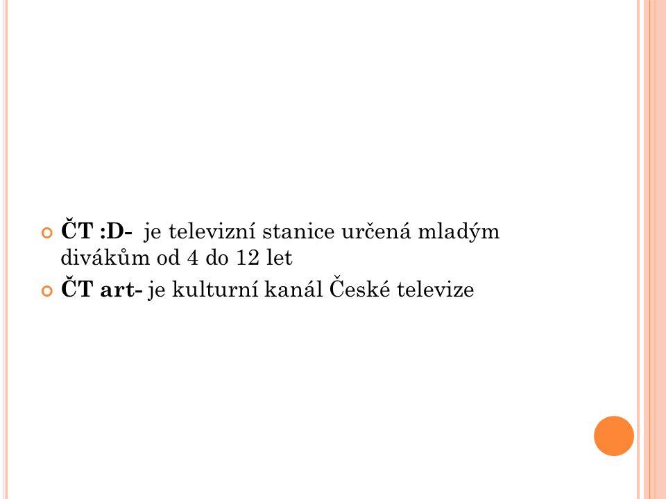 ČT :D- je televizní stanice určená mladým divákům od 4 do 12 let ČT art- je kulturní kanál České televize