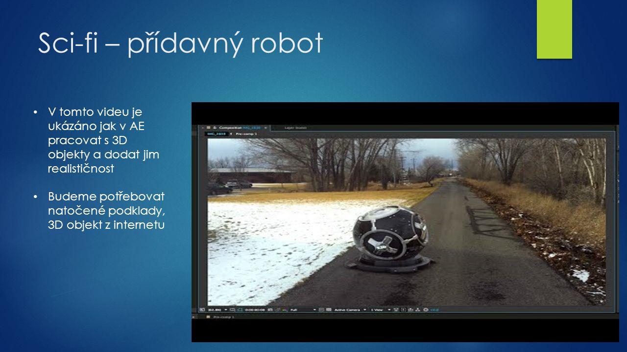 Sci-fi – přídavný robot V tomto videu je ukázáno jak v AE pracovat s 3D objekty a dodat jim realističnost Budeme potřebovat natočené podklady, 3D objekt z internetu