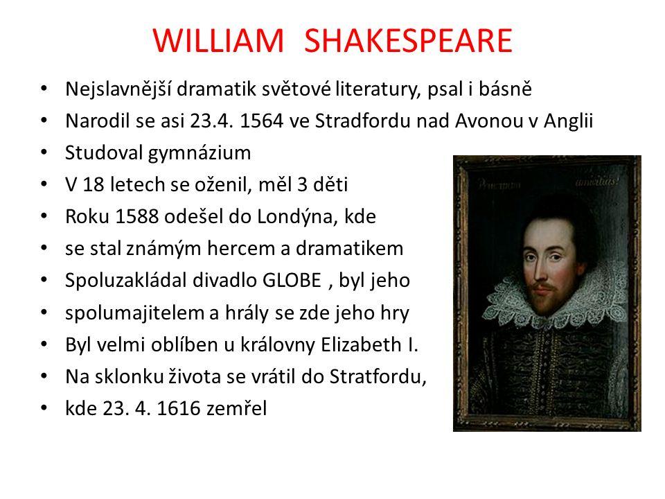 WILLIAM SHAKESPEARE Nejslavnější dramatik světové literatury, psal i básně Narodil se asi 23.4. 1564 ve Stradfordu nad Avonou v Anglii Studoval gymnáz