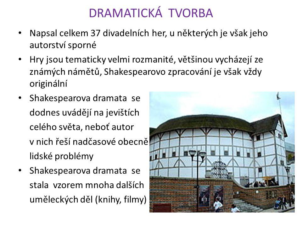 DRAMATICKÁ TVORBA Napsal celkem 37 divadelních her, u některých je však jeho autorství sporné Hry jsou tematicky velmi rozmanité, většinou vycházejí ze známých námětů, Shakespearovo zpracování je však vždy originální Shakespearova dramata se dodnes uvádějí na jevištích celého světa, neboť autor v nich řeší nadčasové obecně lidské problémy Shakespearova dramata se stala vzorem mnoha dalších uměleckých děl (knihy, filmy)