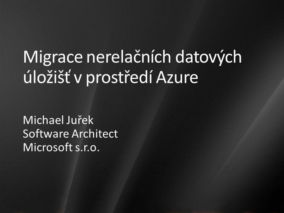 Migrace nerelačních datových úložišť v prostředí Azure Michael Juřek Software Architect Microsoft s.r.o.