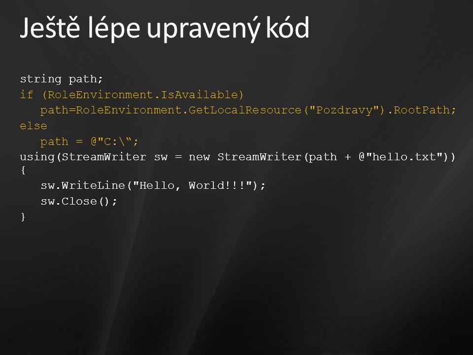 Ještě lépe upravený kód string path; if (RoleEnvironment.IsAvailable) path=RoleEnvironment.GetLocalResource( Pozdravy ).RootPath; else path = @ C:\ ; using(StreamWriter sw = new StreamWriter(path + @ hello.txt )) { sw.WriteLine( Hello, World!!! ); sw.Close(); }