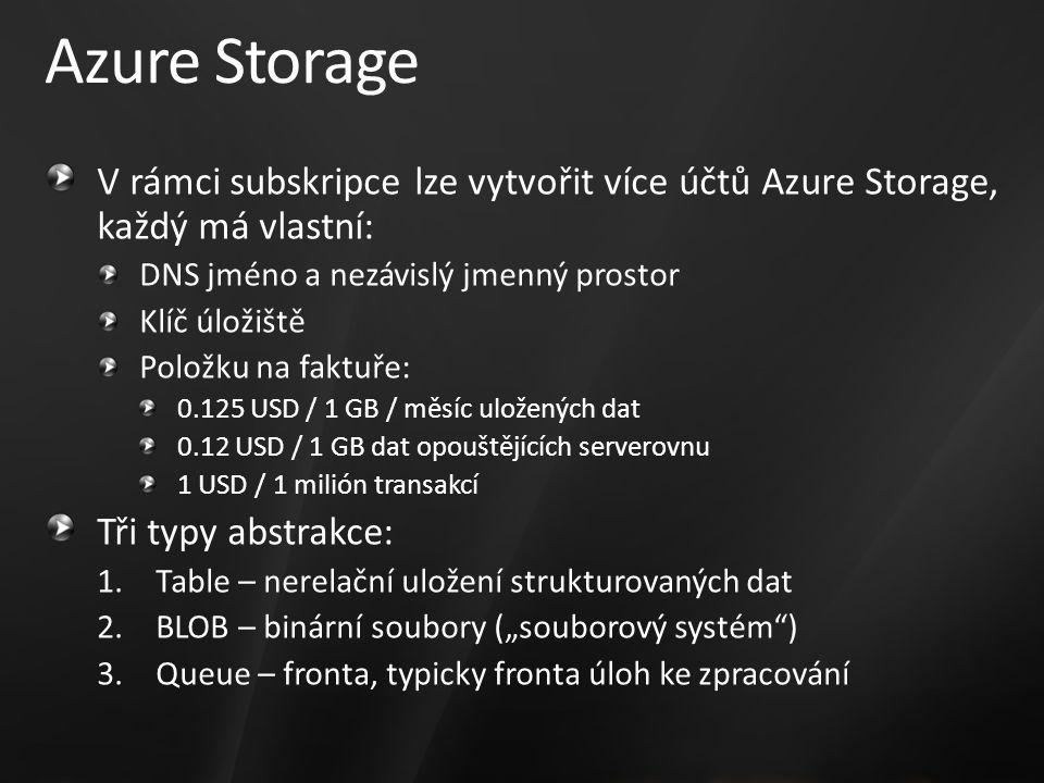 """Azure Storage V rámci subskripce lze vytvořit více účtů Azure Storage, každý má vlastní: DNS jméno a nezávislý jmenný prostor Klíč úložiště Položku na faktuře: 0.125 USD / 1 GB / měsíc uložených dat 0.12 USD / 1 GB dat opouštějících serverovnu 1 USD / 1 milión transakcí Tři typy abstrakce: 1.Table – nerelační uložení strukturovaných dat 2.BLOB – binární soubory (""""souborový systém ) 3.Queue – fronta, typicky fronta úloh ke zpracování"""