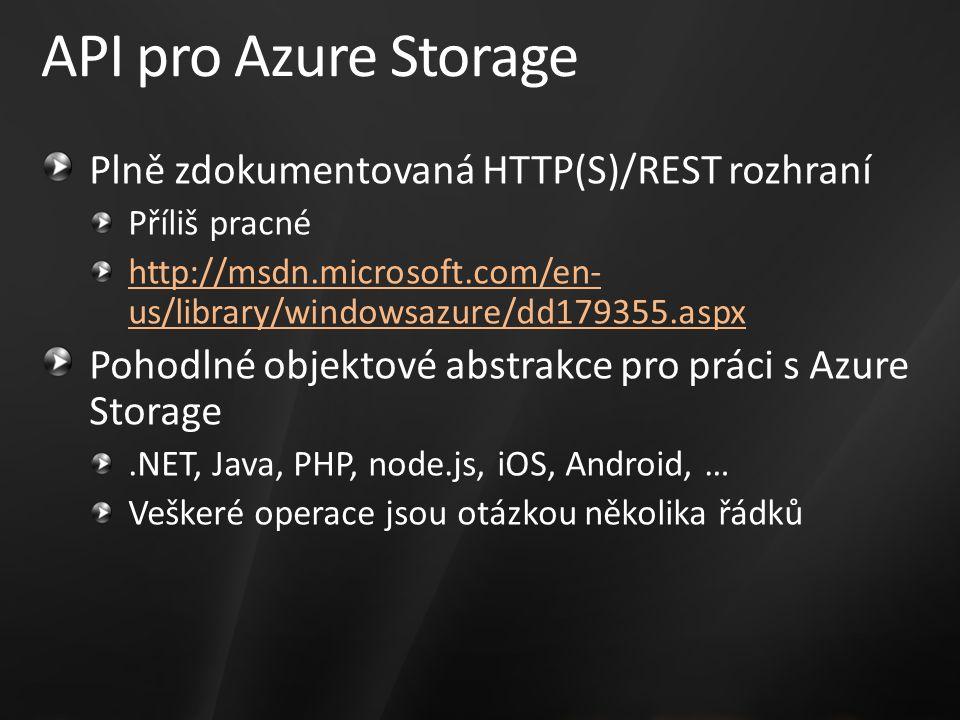 API pro Azure Storage Plně zdokumentovaná HTTP(S)/REST rozhraní Příliš pracné http://msdn.microsoft.com/en- us/library/windowsazure/dd179355.aspx Pohodlné objektové abstrakce pro práci s Azure Storage.NET, Java, PHP, node.js, iOS, Android, … Veškeré operace jsou otázkou několika řádků