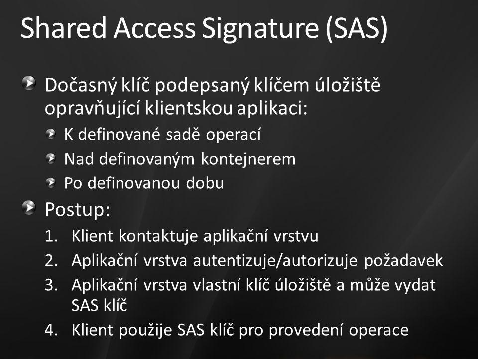 Shared Access Signature (SAS) Dočasný klíč podepsaný klíčem úložiště opravňující klientskou aplikaci: K definované sadě operací Nad definovaným kontejnerem Po definovanou dobu Postup: 1.Klient kontaktuje aplikační vrstvu 2.Aplikační vrstva autentizuje/autorizuje požadavek 3.Aplikační vrstva vlastní klíč úložiště a může vydat SAS klíč 4.Klient použije SAS klíč pro provedení operace