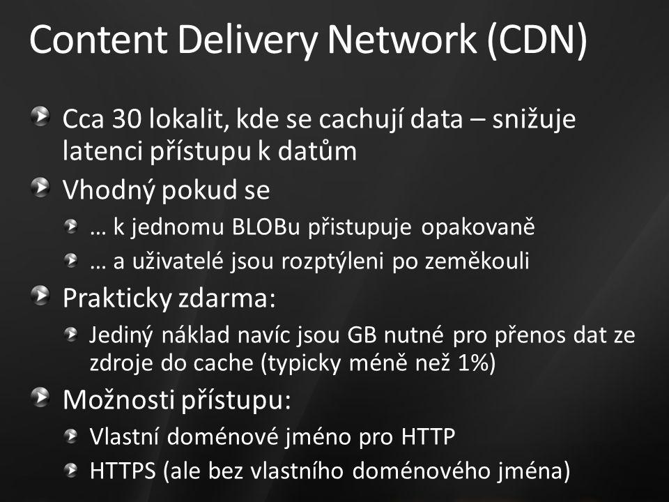 Content Delivery Network (CDN) Cca 30 lokalit, kde se cachují data – snižuje latenci přístupu k datům Vhodný pokud se … k jednomu BLOBu přistupuje opakovaně … a uživatelé jsou rozptýleni po zeměkouli Prakticky zdarma: Jediný náklad navíc jsou GB nutné pro přenos dat ze zdroje do cache (typicky méně než 1%) Možnosti přístupu: Vlastní doménové jméno pro HTTP HTTPS (ale bez vlastního doménového jména)