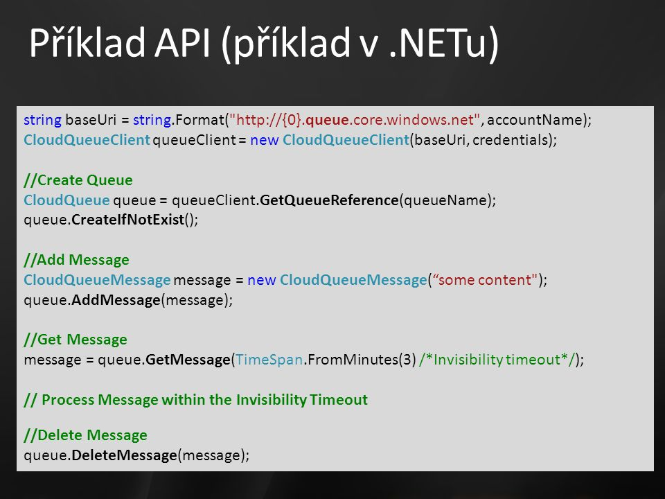 Příklad API (příklad v.NETu) string baseUri = string.Format( http://{0}.queue.core.windows.net , accountName); CloudQueueClient queueClient = new CloudQueueClient(baseUri, credentials); //Create Queue CloudQueue queue = queueClient.GetQueueReference(queueName); queue.CreateIfNotExist(); //Add Message CloudQueueMessage message = new CloudQueueMessage( some content ); queue.AddMessage(message); //Get Message message = queue.GetMessage(TimeSpan.FromMinutes(3) /*Invisibility timeout*/); // Process Message within the Invisibility Timeout //Delete Message queue.DeleteMessage(message);
