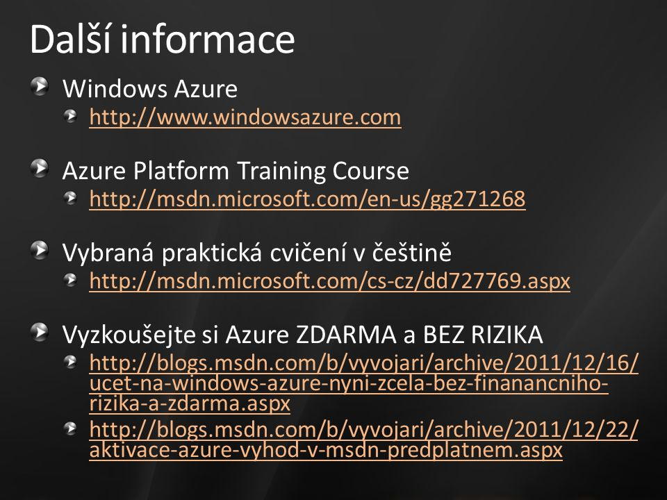 Další informace Windows Azure http://www.windowsazure.com Azure Platform Training Course http://msdn.microsoft.com/en-us/gg271268 Vybraná praktická cvičení v češtině http://msdn.microsoft.com/cs-cz/dd727769.aspx Vyzkoušejte si Azure ZDARMA a BEZ RIZIKA http://blogs.msdn.com/b/vyvojari/archive/2011/12/16/ ucet-na-windows-azure-nyni-zcela-bez-finanancniho- rizika-a-zdarma.aspx http://blogs.msdn.com/b/vyvojari/archive/2011/12/22/ aktivace-azure-vyhod-v-msdn-predplatnem.aspx