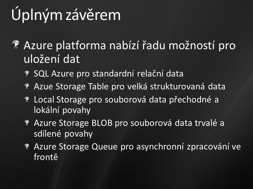 Úplným závěrem Azure platforma nabízí řadu možností pro uložení dat SQL Azure pro standardní relační data Azue Storage Table pro velká strukturovaná data Local Storage pro souborová data přechodné a lokální povahy Azure Storage BLOB pro souborová data trvalé a sdílené povahy Azure Storage Queue pro asynchronní zpracování ve frontě