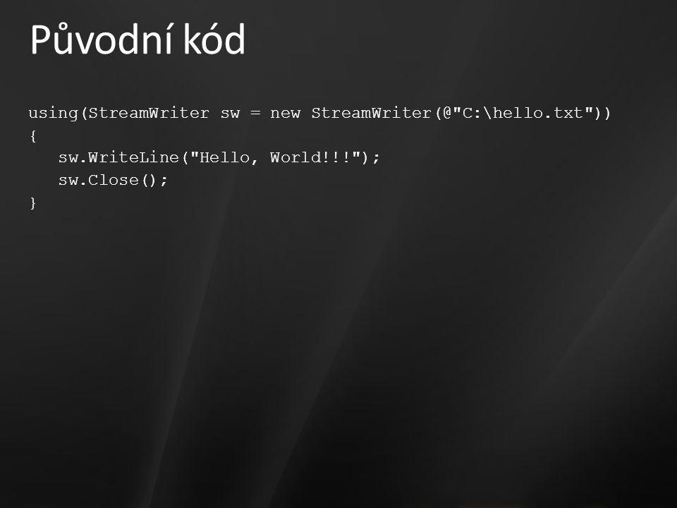 Původní kód using(StreamWriter sw = new StreamWriter(@ C:\hello.txt )) { sw.WriteLine( Hello, World!!! ); sw.Close(); }
