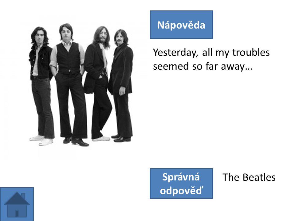 Yesterday, all my troubles seemed so far away… Nápověda Správná odpověď The Beatles