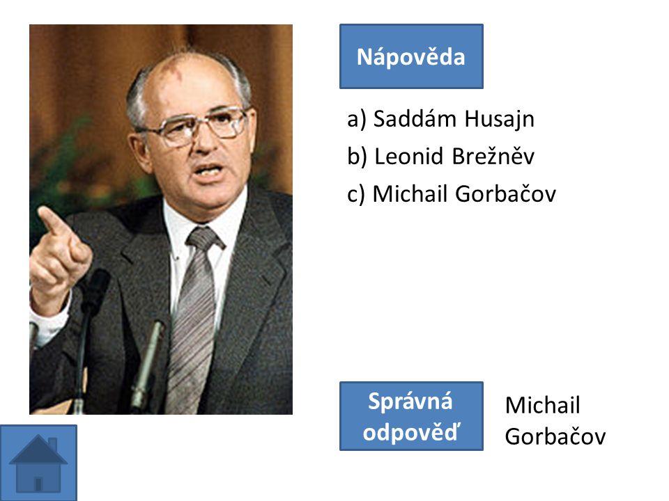 a) Saddám Husajn b) Leonid Brežněv c) Michail Gorbačov Nápověda Správná odpověď Michail Gorbačov