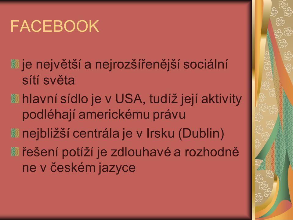 FACEBOOK je největší a nejrozšířenější sociální sítí světa hlavní sídlo je v USA, tudíž její aktivity podléhají americkému právu nejbližší centrála je v Irsku (Dublin) řešení potíží je zdlouhavé a rozhodně ne v českém jazyce