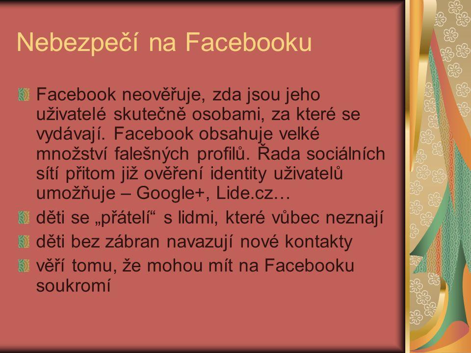 Nebezpečí na Facebooku Facebook neověřuje, zda jsou jeho uživatelé skutečně osobami, za které se vydávají.