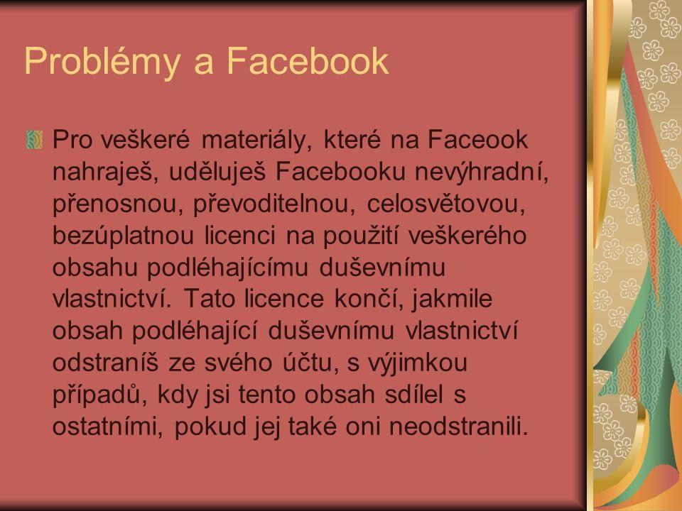 Problémy a Facebook Pro veškeré materiály, které na Faceook nahraješ, uděluješ Facebooku nevýhradní, přenosnou, převoditelnou, celosvětovou, bezúplatnou licenci na použití veškerého obsahu podléhajícímu duševnímu vlastnictví.