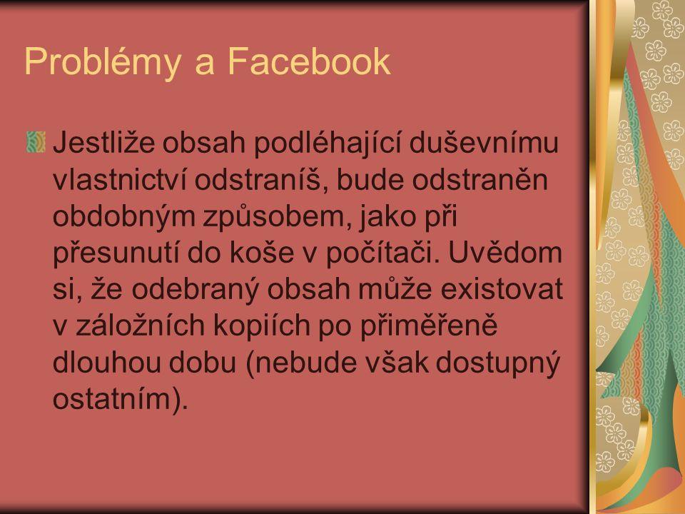 Problémy a Facebook Jestliže obsah podléhající duševnímu vlastnictví odstraníš, bude odstraněn obdobným způsobem, jako při přesunutí do koše v počítači.