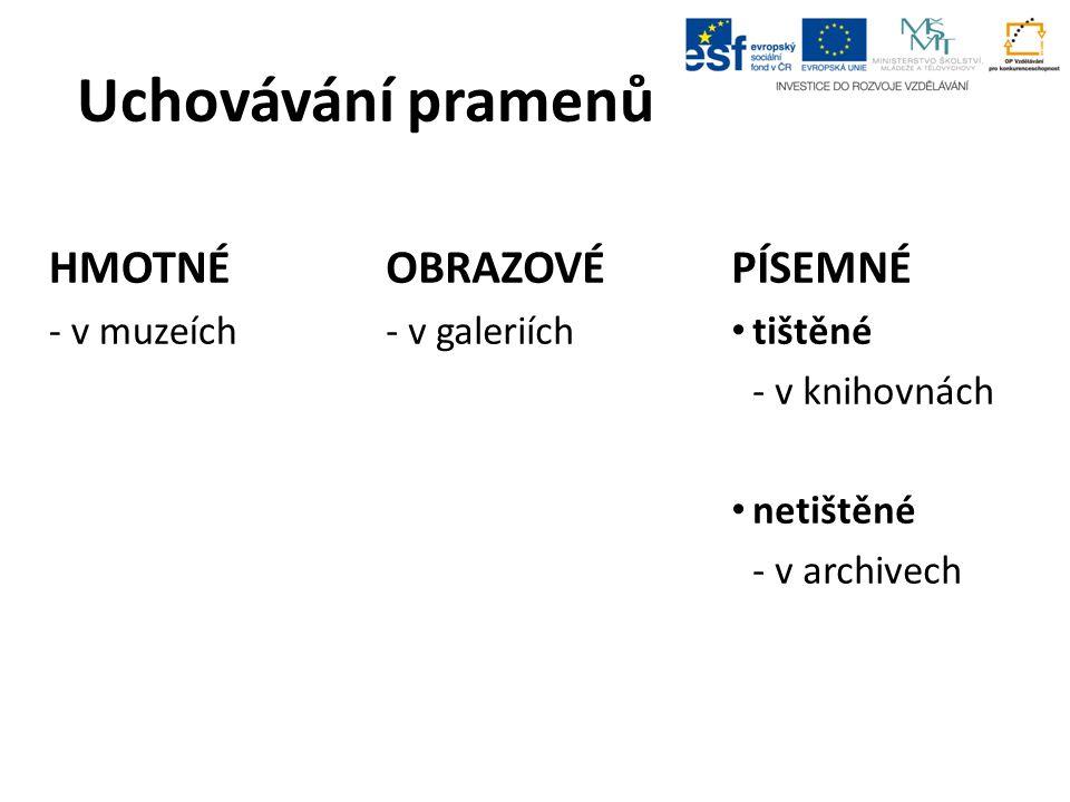 Uchovávání pramenů HMOTNÉ - v muzeích OBRAZOVÉ - v galeriích PÍSEMNÉ tištěné - v knihovnách netištěné - v archivech