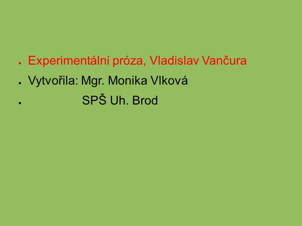 ● Experimentální próza, Vladislav Vančura ● Vytvořila: Mgr. Monika Vlková ● SPŠ Uh. Brod