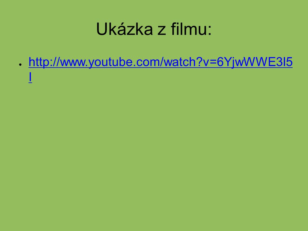 Ukázka z filmu: ● http://www.youtube.com/watch v=6YjwWWE3I5 I http://www.youtube.com/watch v=6YjwWWE3I5 I