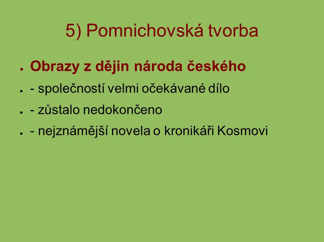 5) Pomnichovská tvorba ● Obrazy z dějin národa českého ● - společností velmi očekávané dílo ● - zůstalo nedokončeno ● - nejznámější novela o kronikáři Kosmovi