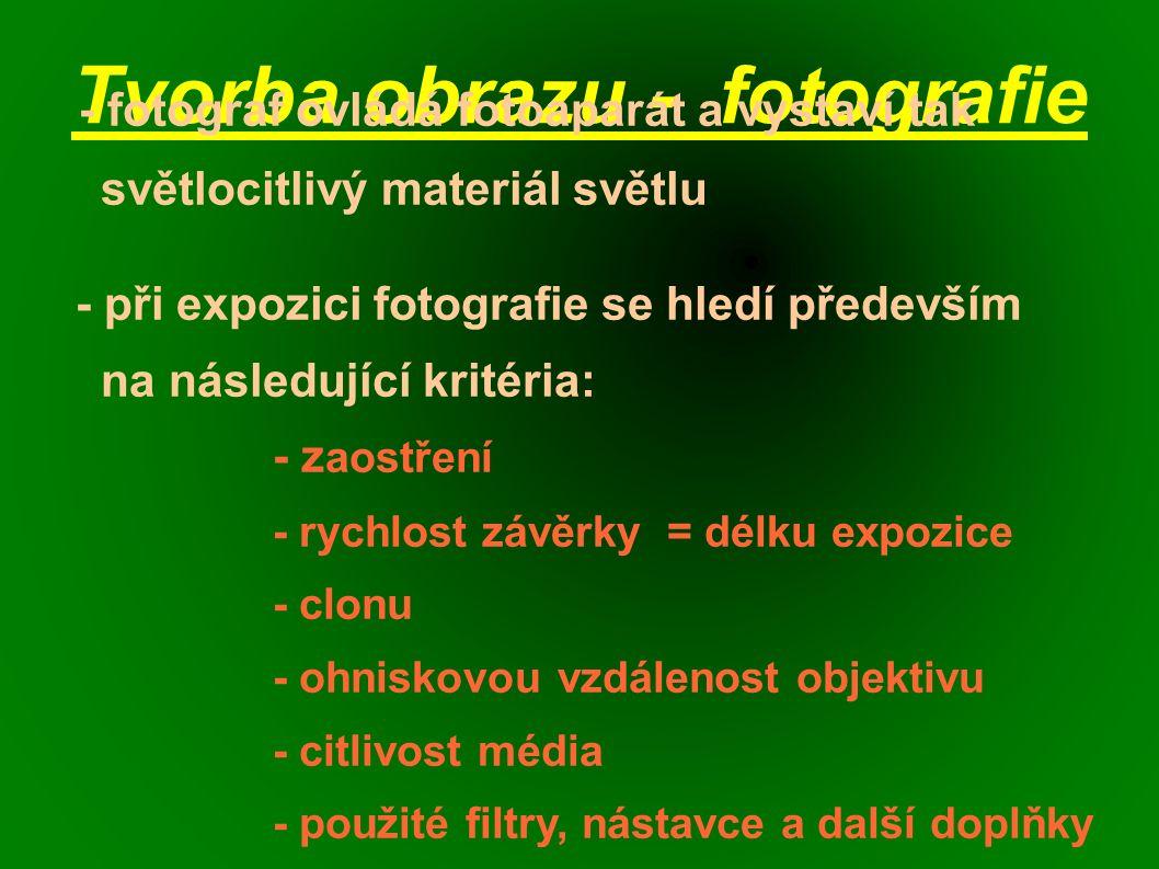 Tvorba obrazu - fotografie - fotograf ovládá fotoaparát a vystaví tak světlocitlivý materiál světlu - při expozici fotografie se hledí především na následující kritéria: - z aostření - rychlost závěrky = délku expozice - clonu - ohniskovou vzdálenost objektivu - citlivost média - použité filtry, nástavce a další doplňky