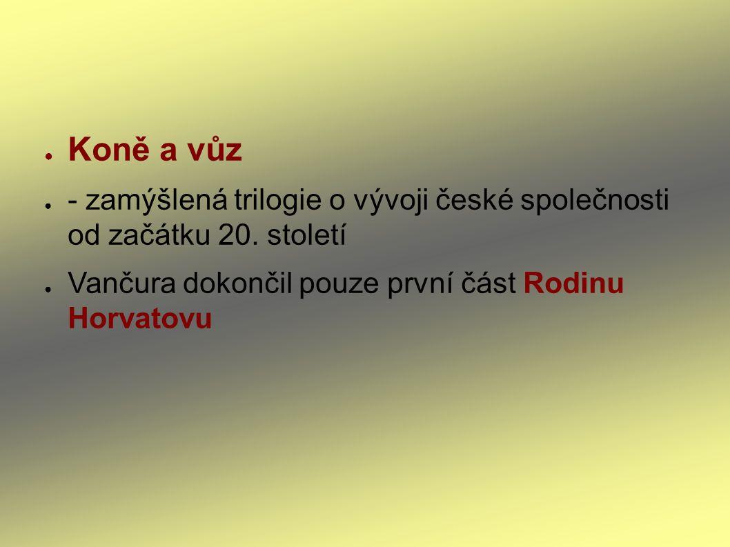● Koně a vůz ● - zamýšlená trilogie o vývoji české společnosti od začátku 20. století ● Vančura dokončil pouze první část Rodinu Horvatovu