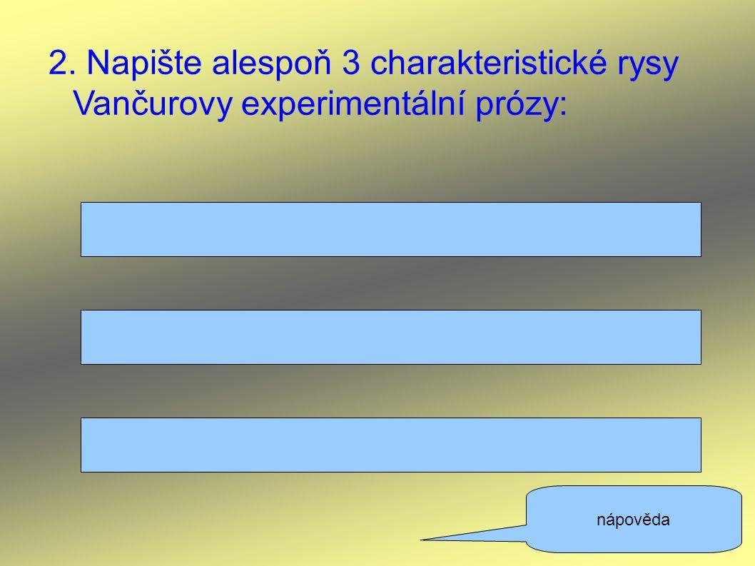 2. Napište alespoň 3 charakteristické rysy Vančurovy experimentální prózy: nápověda