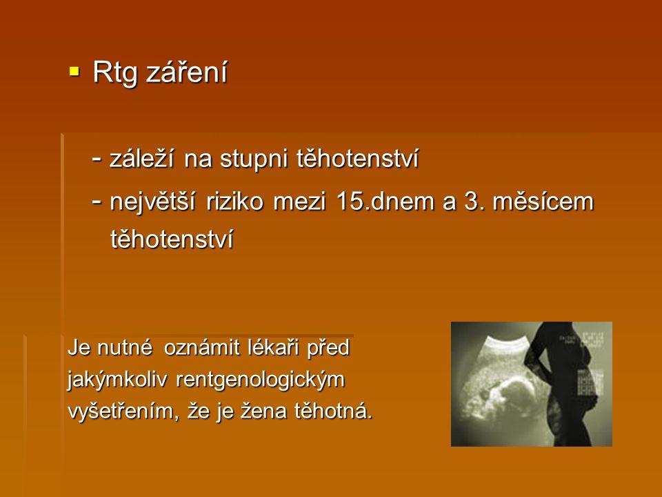  Rtg záření - záleží na stupni těhotenství - záleží na stupni těhotenství - největší riziko mezi 15.dnem a 3.