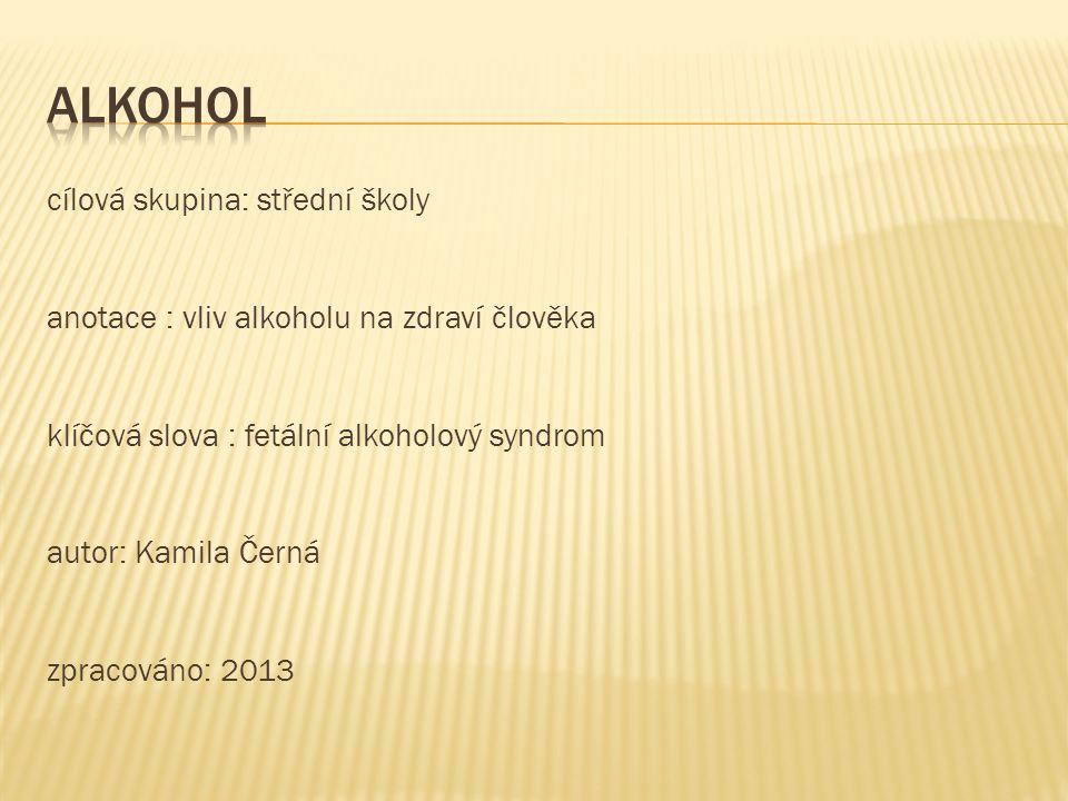 cílová skupina: střední školy anotace : vliv alkoholu na zdraví člověka klíčová slova : fetální alkoholový syndrom autor: Kamila Černá zpracováno: 2013