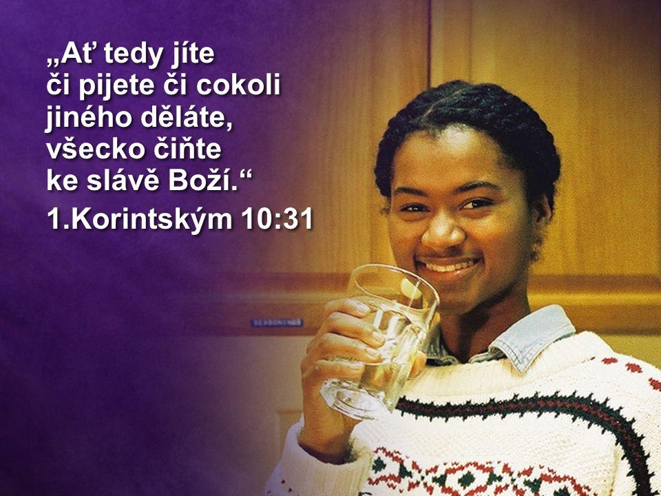 """""""Ať tedy jíte či pijete či cokoli jiného děláte, všecko čiňte ke slávě Boží. 1.Korintským 10:31 """"Ať tedy jíte či pijete či cokoli jiného děláte, všecko čiňte ke slávě Boží. 1.Korintským 10:31"""