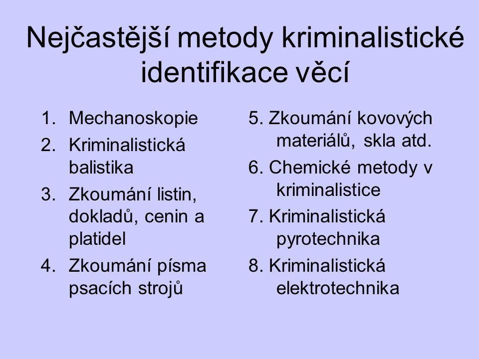 Nejčastější metody kriminalistické identifikace věcí 1.Mechanoskopie 2.Kriminalistická balistika 3.Zkoumání listin, dokladů, cenin a platidel 4.Zkoumání písma psacích strojů 5.