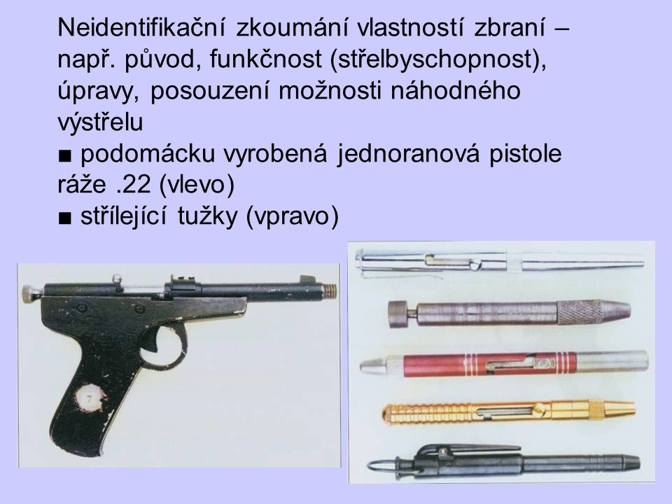 Neidentifikační zkoumání vlastností zbraní – např. původ, funkčnost (střelbyschopnost), úpravy, posouzení možnosti náhodného výstřelu ■ podomácku vyro