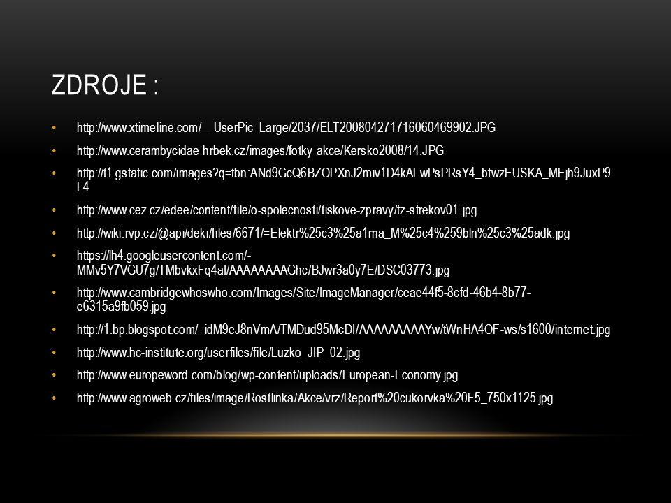 ZDROJE : http://www.xtimeline.com/__UserPic_Large/2037/ELT200804271716060469902.JPG http://www.cerambycidae-hrbek.cz/images/fotky-akce/Kersko2008/14.JPG http://t1.gstatic.com/images q=tbn:ANd9GcQ6BZOPXnJ2miv1D4kALwPsPRsY4_bfwzEUSKA_MEjh9JuxP9 L4 http://www.cez.cz/edee/content/file/o-spolecnosti/tiskove-zpravy/tz-strekov01.jpg http://wiki.rvp.cz/@api/deki/files/6671/=Elektr%25c3%25a1rna_M%25c4%259bln%25c3%25adk.jpg https://lh4.googleusercontent.com/- MMv5Y7VGU7g/TMbvkxFq4aI/AAAAAAAAGhc/BJwr3a0y7E/DSC03773.jpg http://www.cambridgewhoswho.com/Images/Site/ImageManager/ceae44f5-8cfd-46b4-8b77- e6315a9fb059.jpg http://1.bp.blogspot.com/_idM9eJ8nVmA/TMDud95McDI/AAAAAAAAAYw/tWnHA4OF-ws/s1600/internet.jpg http://www.hc-institute.org/userfiles/file/Luzko_JIP_02.jpg http://www.europeword.com/blog/wp-content/uploads/European-Economy.jpg http://www.agroweb.cz/files/image/Rostlinka/Akce/vrz/Report%20cukorvka%20F5_750x1125.jpg