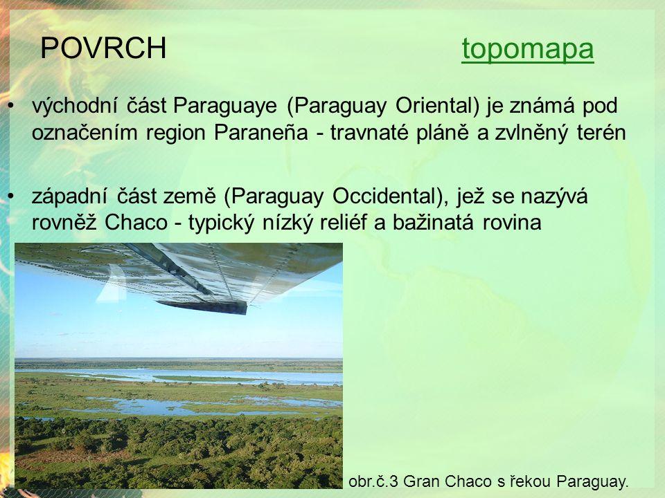 POVRCH topomapatopomapa východní část Paraguaye (Paraguay Oriental) je známá pod označením region Paraneña - travnaté pláně a zvlněný terén západní část země (Paraguay Occidental), jež se nazývá rovněž Chaco - typický nízký reliéf a bažinatá rovina obr.č.3 Gran Chaco s řekou Paraguay.