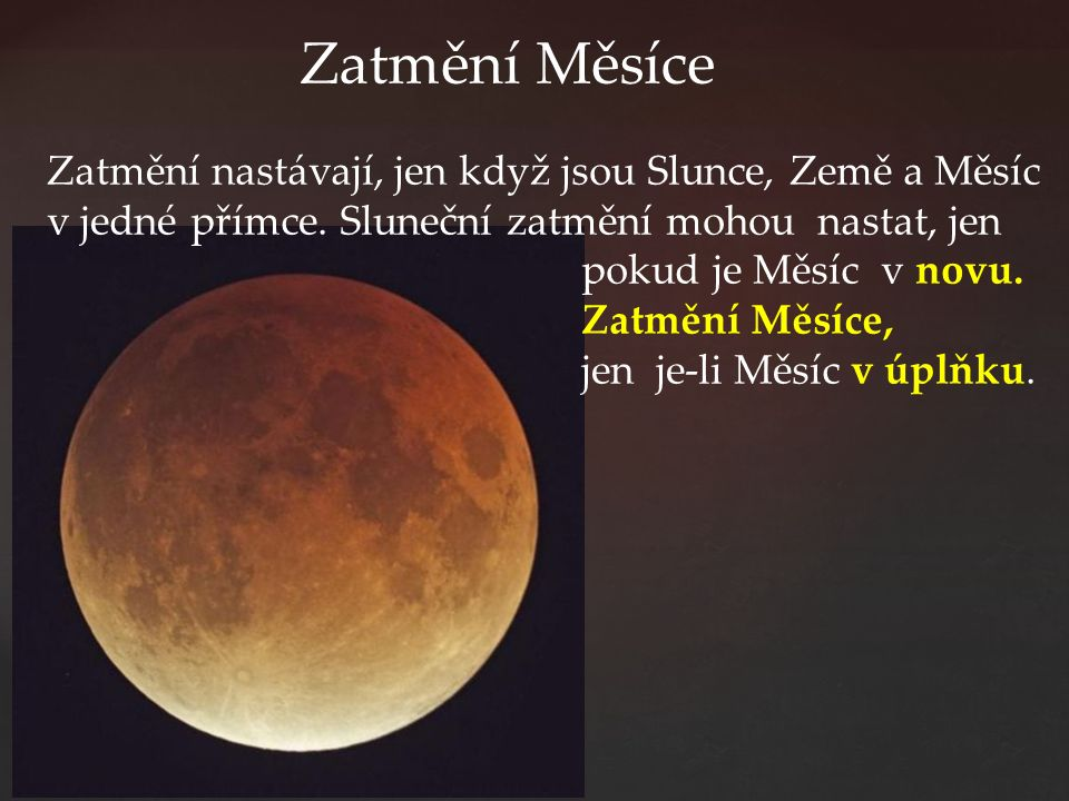 Zatmění Měsíce Zatmění nastávají, jen když jsou Slunce, Země a Měsíc v jedné přímce. Sluneční zatmění mohou nastat, jen pokud je Měsíc v novu. Zatmění