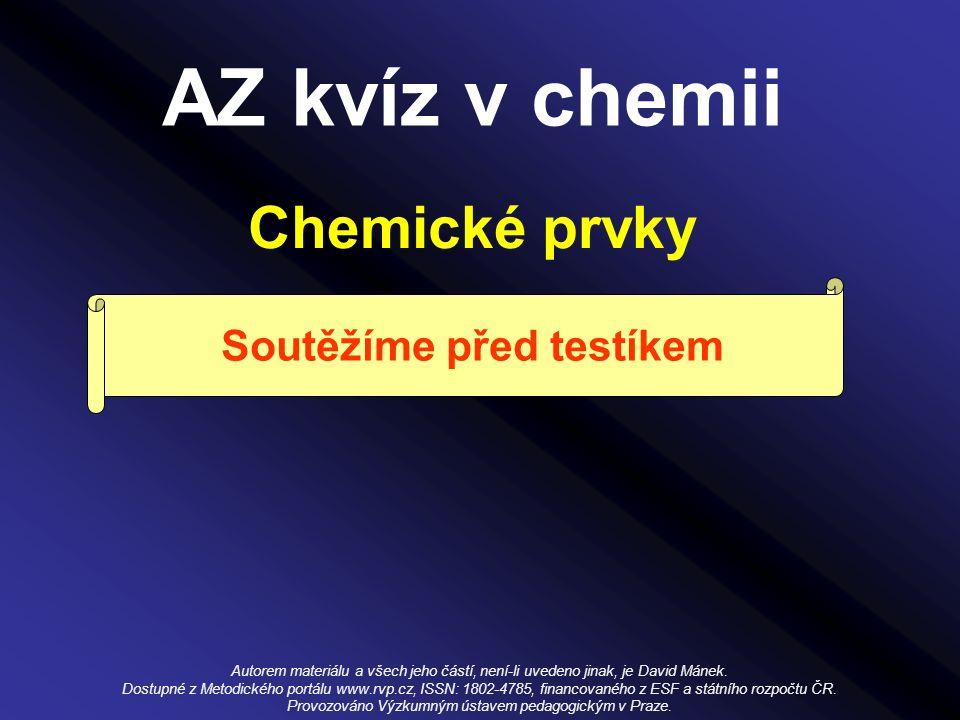 AZ kvíz v chemii Chemické prvky Soutěžíme před testíkem Autorem materiálu a všech jeho částí, není-li uvedeno jinak, je David Mánek.