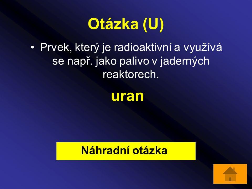 Otázka (U) Prvek, který je radioaktivní a využívá se např. jako palivo v jaderných reaktorech. uran Náhradní otázka