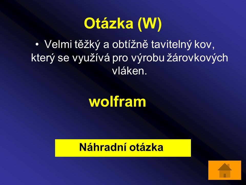 Otázka (W) Velmi těžký a obtížně tavitelný kov, který se využívá pro výrobu žárovkových vláken. wolfram Náhradní otázka