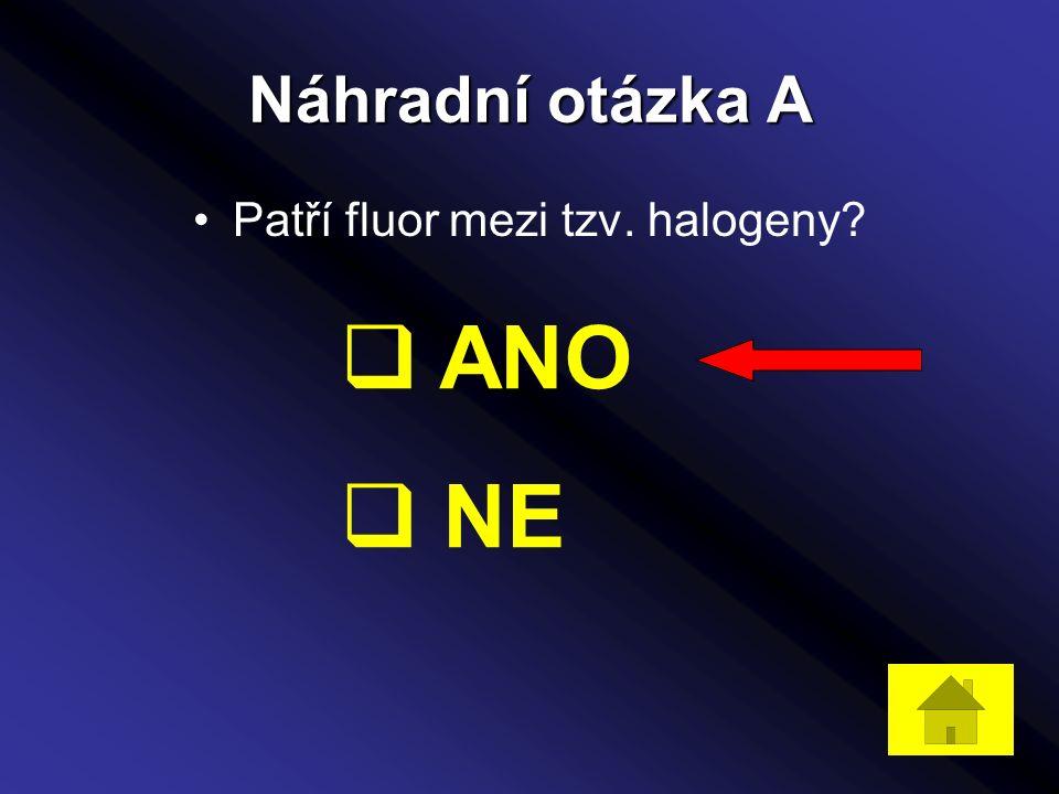 Náhradní otázka A Patří fluor mezi tzv. halogeny?  ANO  NE