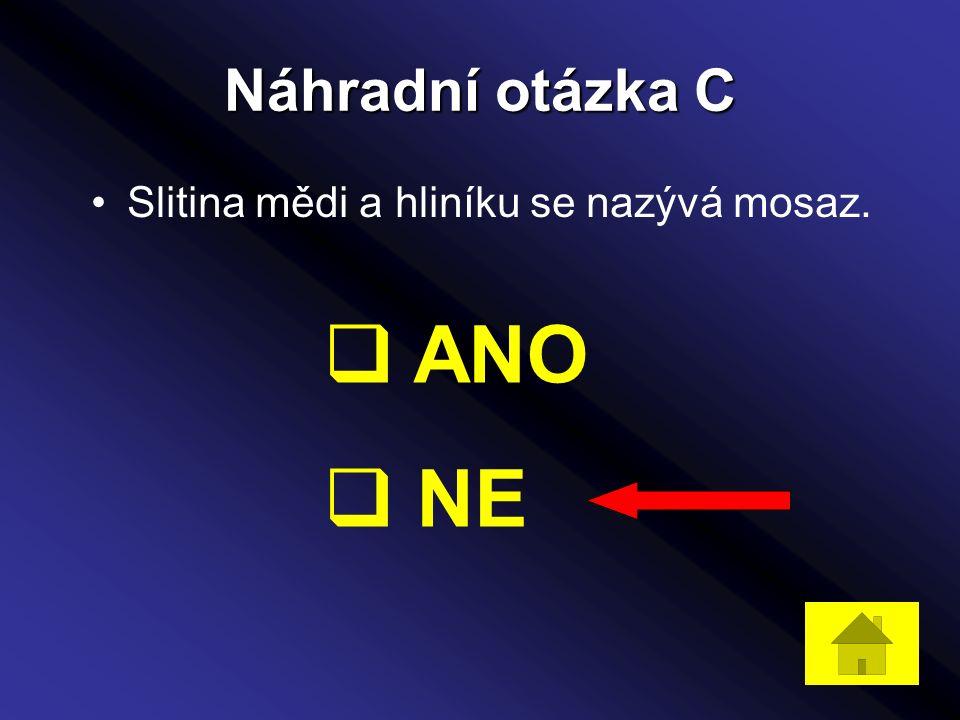 Náhradní otázka C Slitina mědi a hliníku se nazývá mosaz.  ANO  NE