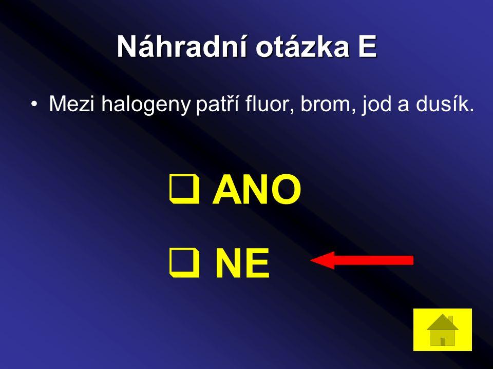 Náhradní otázka E Mezi halogeny patří fluor, brom, jod a dusík.  ANO  NE