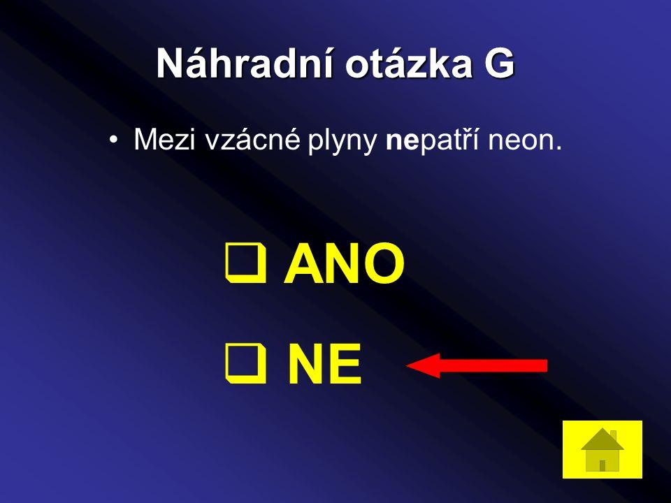 Náhradní otázka G Mezi vzácné plyny nepatří neon.  ANO  NE