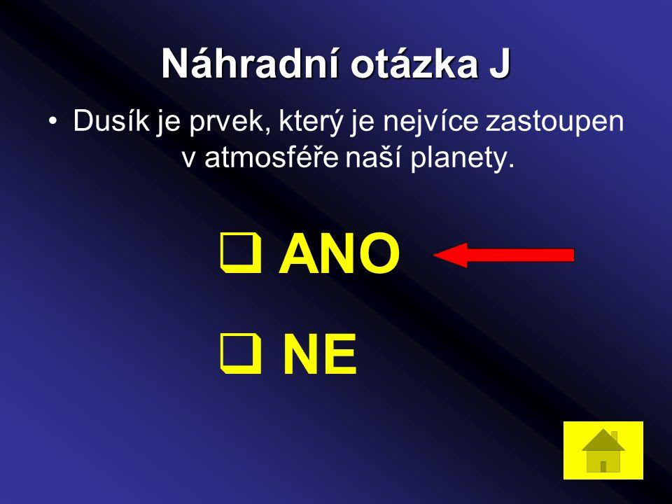 Náhradní otázka J Dusík je prvek, který je nejvíce zastoupen v atmosféře naší planety.  ANO  NE