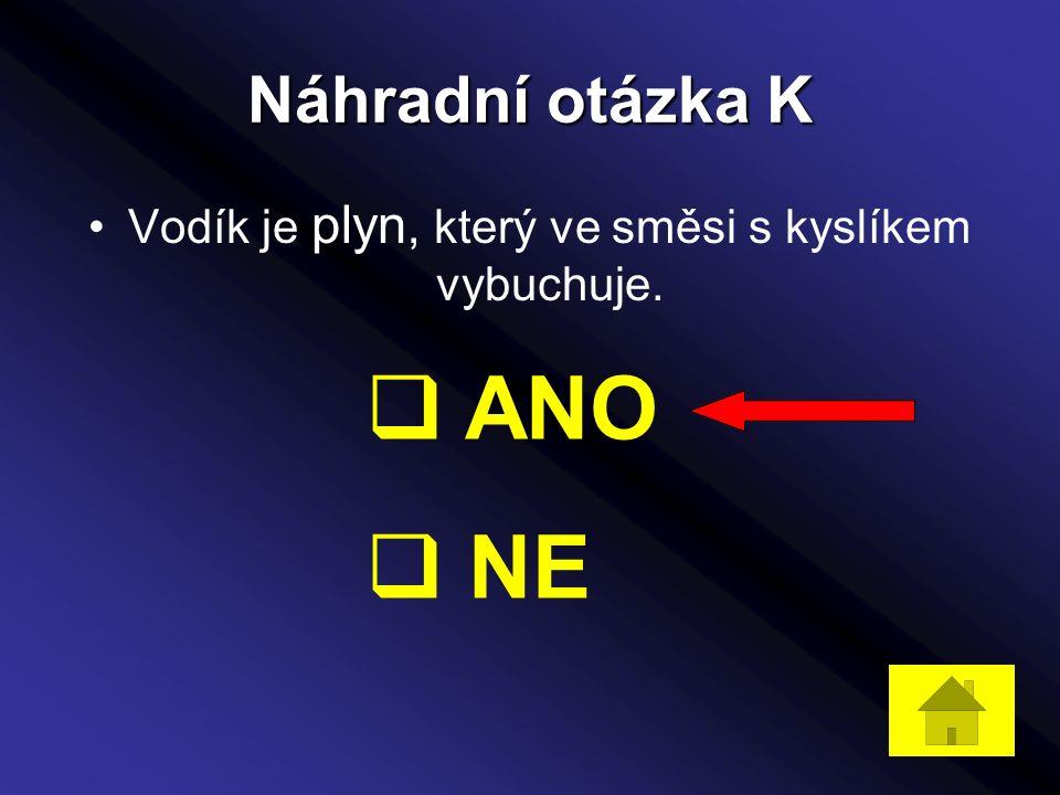 Náhradní otázka K Vodík je plyn, který ve směsi s kyslíkem vybuchuje.  ANO  NE