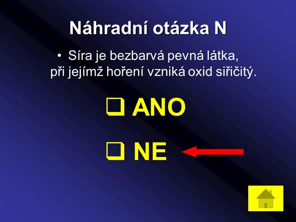 Náhradní otázka N Síra je bezbarvá pevná látka, při jejímž hoření vzniká oxid siřičitý.  ANO  NE