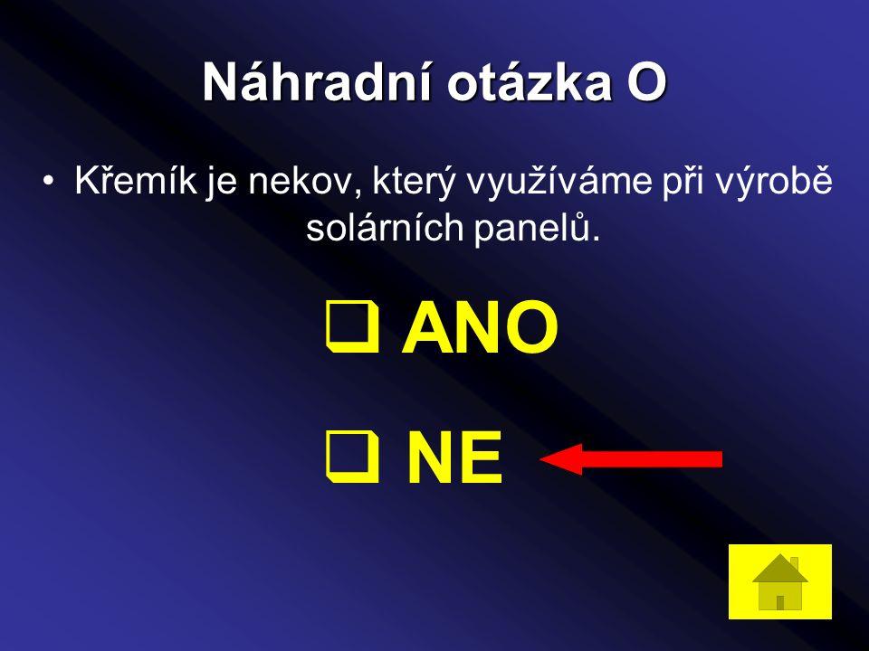 Náhradní otázka O Křemík je nekov, který využíváme při výrobě solárních panelů.  ANO  NE