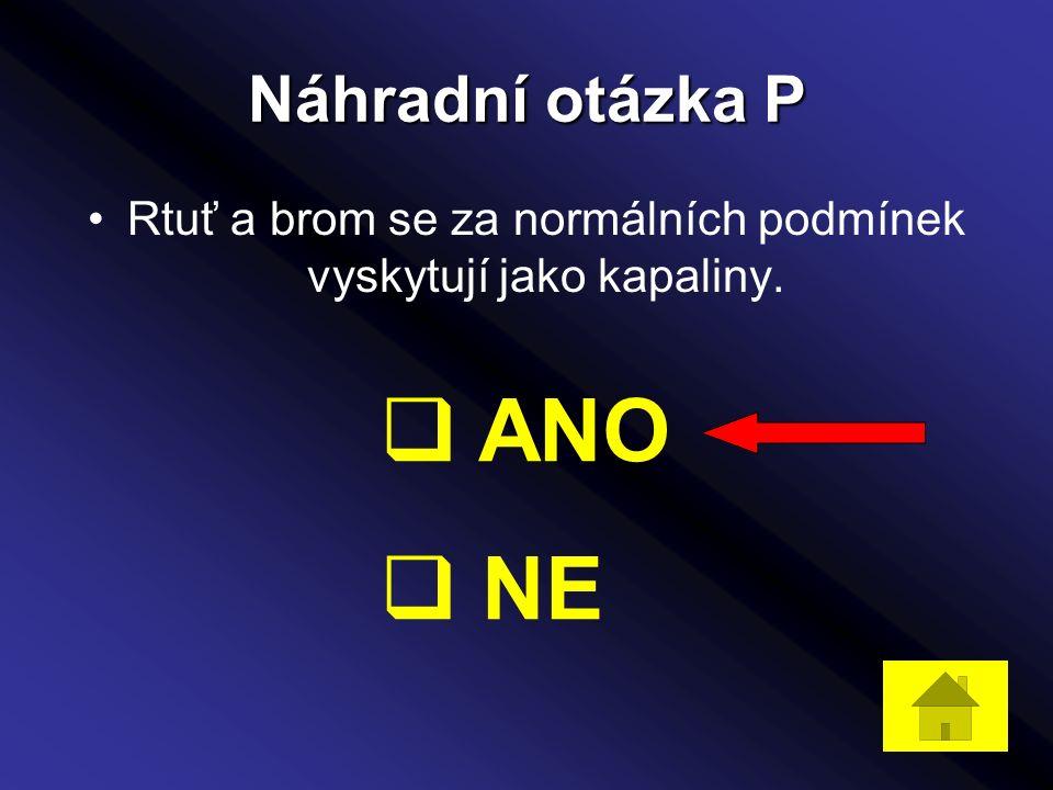 Náhradní otázka P Rtuť a brom se za normálních podmínek vyskytují jako kapaliny.  ANO  NE
